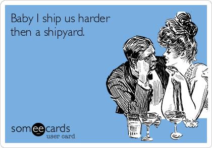 Baby I ship us harder then a shipyard.