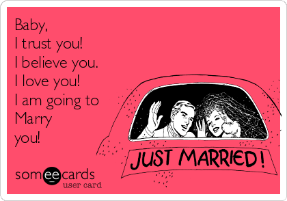 Baby, I trust you! I believe you. I love you! I am going to Marry you!