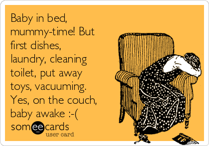 Baby in bed, mummy-time! But first dishes, laundry, cleaning toilet, put away toys, vacuuming. Yes, on the couch, baby awake :-(