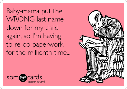 Baby-mama put the WRONG last name down for my child again, so I'm having to re-do paperwork for the millionth time...