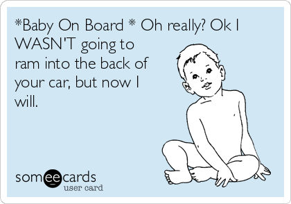 *Baby On Board * Oh really? Ok I WASN'T going to ram into the back of your car, but now I will.
