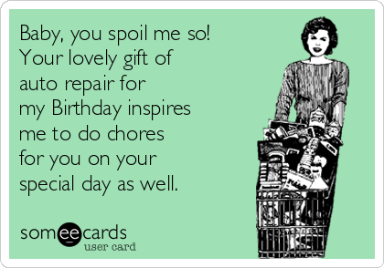 Baby, you spoil me so!  Your lovely gift of  auto repair for  my Birthday inspires  me to do chores  for you on your  special day as well.