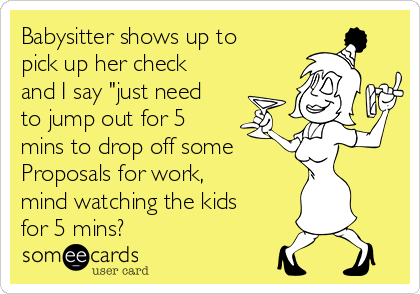 """Babysitter shows up to pick up her check and I say """"just need to jump out for 5 mins to drop off some    Proposals for work, mind watching the kids for 5 mins?"""