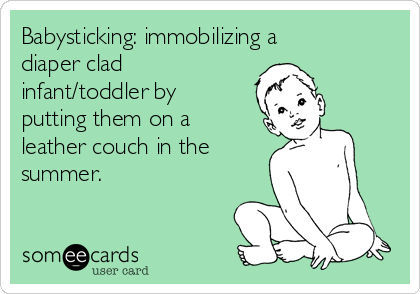 Babysticking: immobilizing a diaper clad infant/toddler by putting them on a leather couch in the summer.
