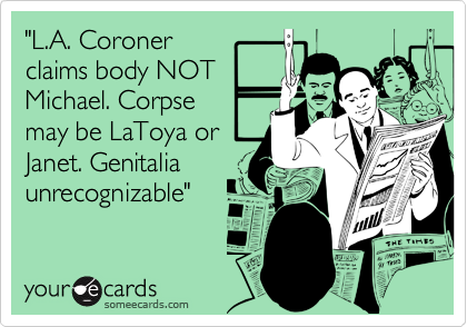 """""""L.A. Coroner claims body NOT Michael. Corpse may be LaToya or Janet. Genitalia unrecognizable"""""""