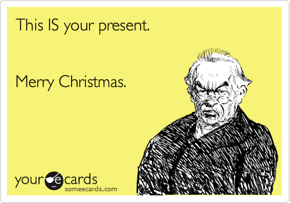 This IS your present.   Merry Christmas.