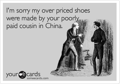 I'm sorry my over priced shoes were made by your poorlypaid cousin in China.
