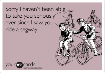 Sorry I haven't been able to take you seriouslyever since I saw you ride a segway.