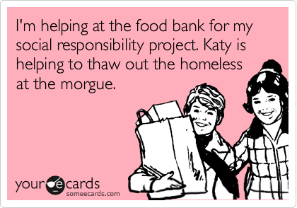I'm helping at the food bank for my social responsibility project. Katy is helping to thaw out the homeless at the morgue.