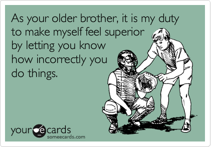 As your older brother, it is my duty to make myself feel superior