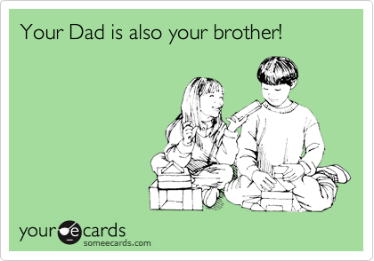 Your Dad is also your brother!