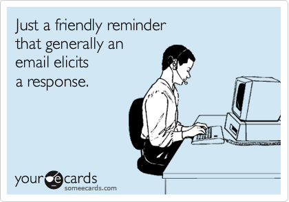 Just a friendly reminder  that generally an email elicits a response.