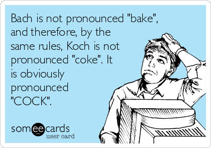 """Bach is not pronounced """"bake"""", and therefore, by the same rules, Koch is not pronounced """"coke"""". It is obviously pronounced """"COCK""""."""