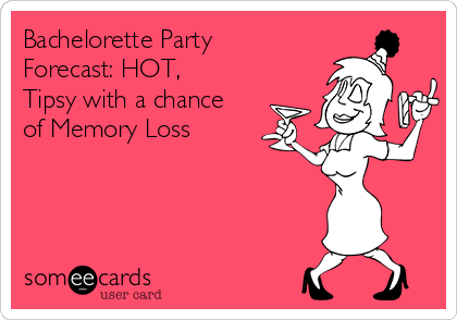 Bachelorette Party Forecast: HOT, Tipsy with a chance of Memory Loss
