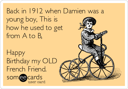 Back in 1912 when Damien was a young boy, This is how he used to get from A to B,   Happy Birthday my OLD French Friend.