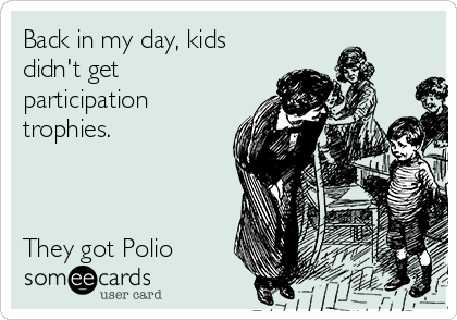 Back in my day, kids didn't get participation trophies.     They got Polio