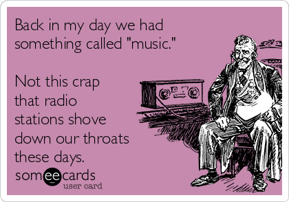"""Back in my day we had something called """"music.""""  Not this crap that radio stations shove down our throats these days."""