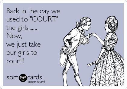 """Back in the day we used to """"COURT"""" the girls....... Now, we just take our girls to court!!"""