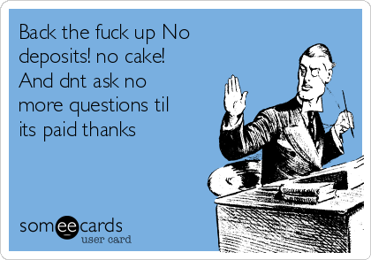 Back the fuck up No deposits! no cake! And dnt ask no more questions til its paid thanks