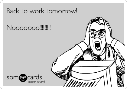 Back to work tomorrow!  Nooooooo!!!!!!!!!