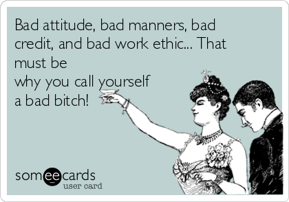 Bad attitude, bad manners, bad credit, and bad work ethic... That must be why you call yourself a bad bitch!