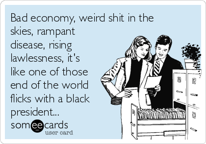 Bad economy, weird shit in the skies, rampant disease, rising lawlessness, it's like one of those end of the world flicks with a black president...