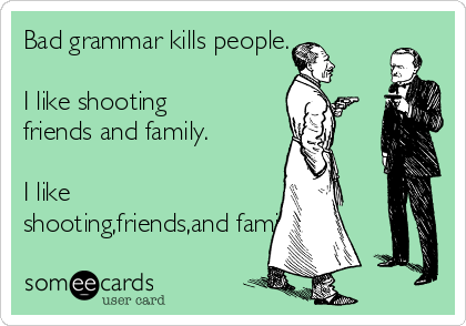 Bad grammar kills people.  I like shooting friends and family.  I like shooting,friends,and family.
