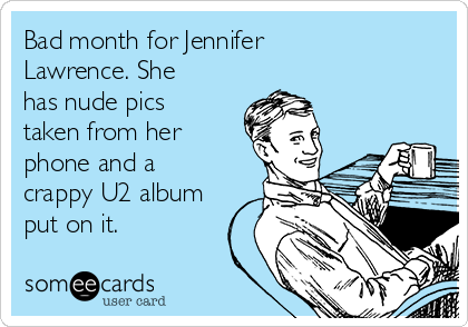 Bad month for Jennifer Lawrence. She has nude pics taken from her phone and a crappy U2 album put on it.