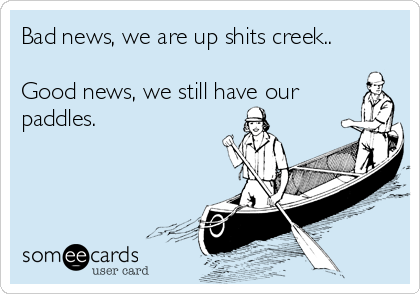 Bad news, we are up shits creek..  Good news, we still have our paddles.
