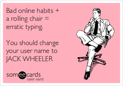 Bad online habits + a rolling chair = erratic typing.  You should change your user name to JACK WHEELER