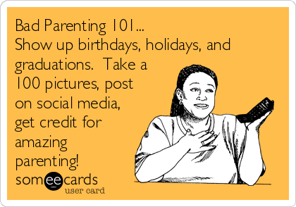 Bad Parenting 101... Show up birthdays, holidays, and graduations.  Take a 100 pictures, post on social media, get credit for amazing parenting!