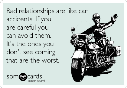 Bad relationships are like car accidents. If you are careful you can avoid them. It's the ones you don't see coming that are the worst.