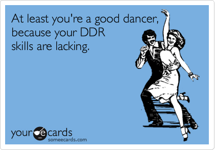 At least you're a good dancer, because your DDR  skills are lacking.