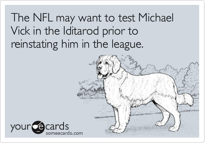 The NFL may want to test Michael Vick in the Iditarod prior to reinstating him in the league.