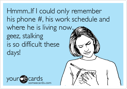 Hmmm..If I could only remember his phone %23, his work schedule and where he is living now.. geez, stalking is so difficult these days!