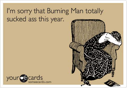 I'm sorry that Burning Man totally sucked ass this year.
