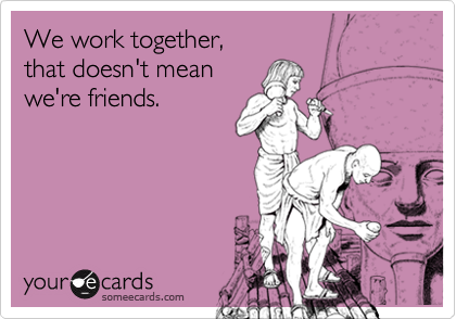 We work together,that doesn't meanwe're friends.
