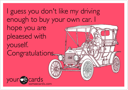 I guess you don't like my driving enough to buy your own car. I