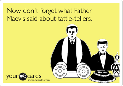 Now don't forget what Father Maevis said about tattle-tellers.