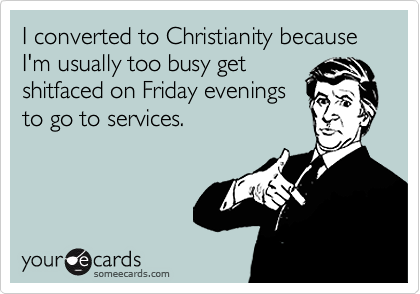 I converted to Christianity because I'm usually too busy get shitfaced on Friday evenings to go to services.