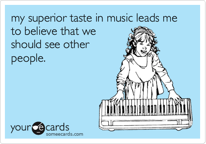 my superior taste in music leads me to believe that we should see other people.