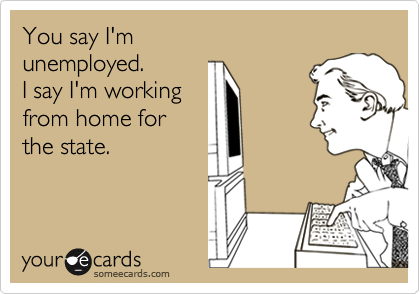You say I'munemployed.I say I'm workingfrom home forthe state.