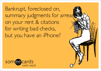 Bankrupt, foreclosed on, summary judgments for arrears on your rent & citations for writing bad checks, but you have an iPhone?