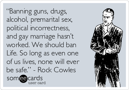 """Banning guns, drugs, alcohol, premarital sex, political incorrectness, and gay marriage hasn't worked. We should ban Life. So long as even one of us lives, none will ever be safe."" - Rock Cowles"