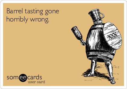 Barrel tasting gone horribly wrong.