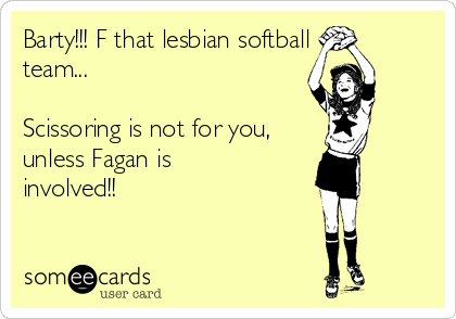 Barty!!! F that lesbian softball team...   Scissoring is not for you, unless Fagan is involved!!