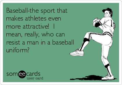 Baseball-the sport that makes athletes even more attractive!  I mean, really, who can resist a man in a baseball uniform?
