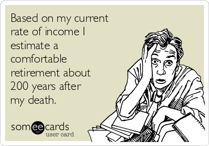 Based on my current rate of income I estimate a comfortable retirement about 200 years after my death.