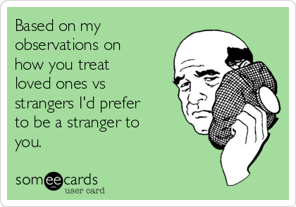 Based on my observations on how you treat loved ones vs strangers I'd prefer to be a stranger to you.