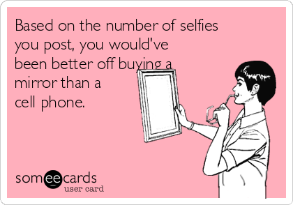 Based on the number of selfies you post, you would've been better off buying a mirror than a cell phone.